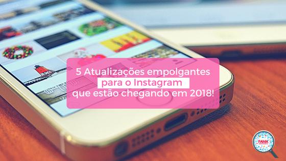 5 Atualizações empolgantes para o Instagram que estão chegando em 2018! - FAMA Mkt Digital